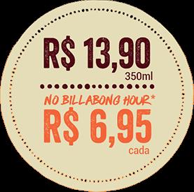 R$ 13,90 350ml. no Billabong hour R$ 6,95